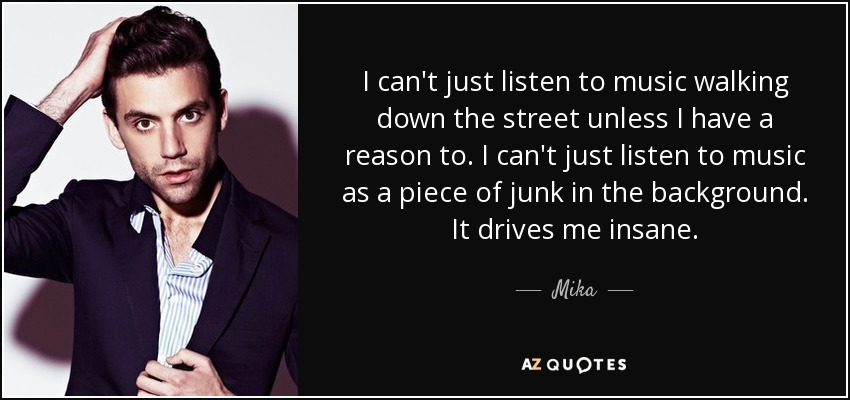 I can't just listen to music walking down the street unless I have a reason to. I can't just listen to music as a piece of junk in the background. It drives me insane. - Mika