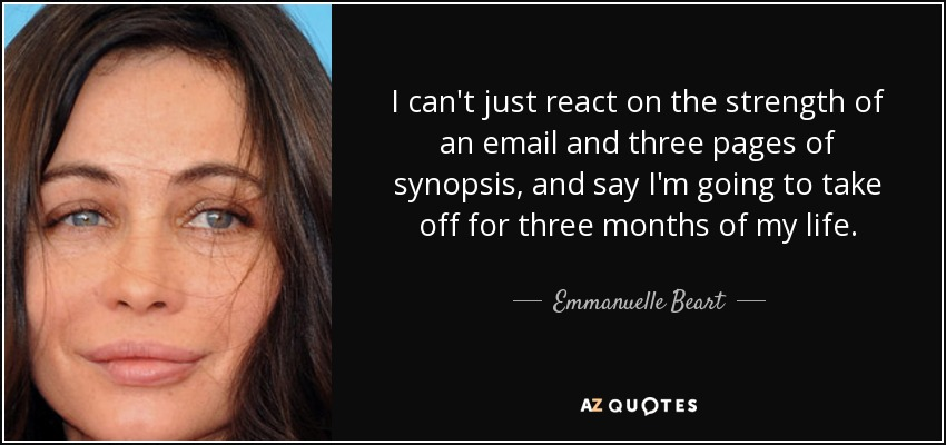 I can't just react on the strength of an email and three pages of synopsis, and say I'm going to take off for three months of my life. - Emmanuelle Beart