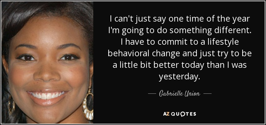 I can't just say one time of the year I'm going to do something different. I have to commit to a lifestyle behavioral change and just try to be a little bit better today than I was yesterday. - Gabrielle Union