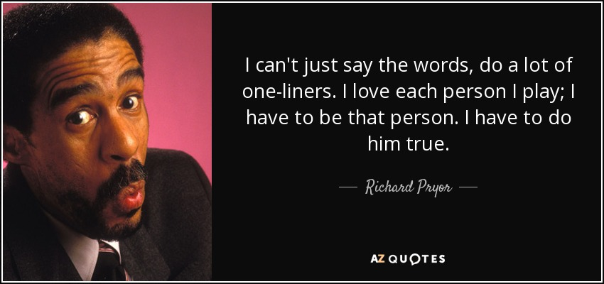 I can't just say the words, do a lot of one-liners. I love each person I play; I have to be that person. I have to do him true. - Richard Pryor