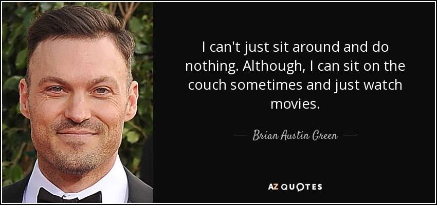 I can't just sit around and do nothing. Although, I can sit on the couch sometimes and just watch movies. - Brian Austin Green