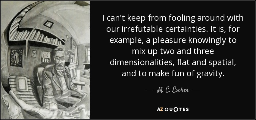 I can't keep from fooling around with our irrefutable certainties. It is, for example, a pleasure knowingly to mix up two and three dimensionalities, flat and spatial, and to make fun of gravity. - M. C. Escher