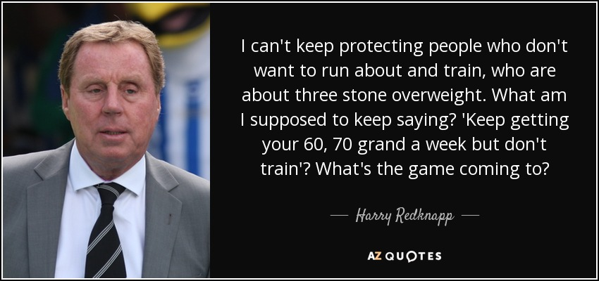 I can't keep protecting people who don't want to run about and train, who are about three stone overweight. What am I supposed to keep saying? 'Keep getting your 60, 70 grand a week but don't train'? What's the game coming to? - Harry Redknapp