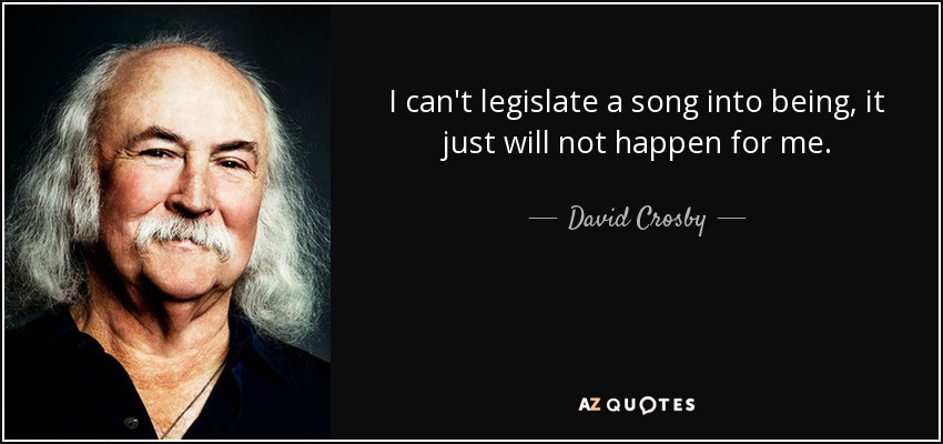 I can't legislate a song into being, it just will not happen for me. - David Crosby