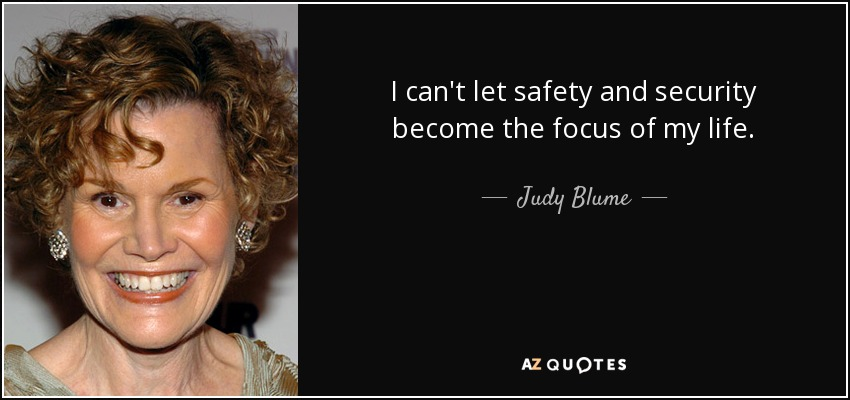 I can't let safety and security become the focus of my life. - Judy Blume