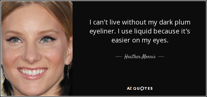 I can't live without my dark plum eyeliner. I use liquid because it's easier on my eyes. - Heather Morris