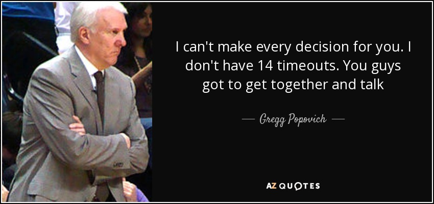 I can't make every decision for you. I don't have 14 timeouts. You guys got to get together and talk - Gregg Popovich