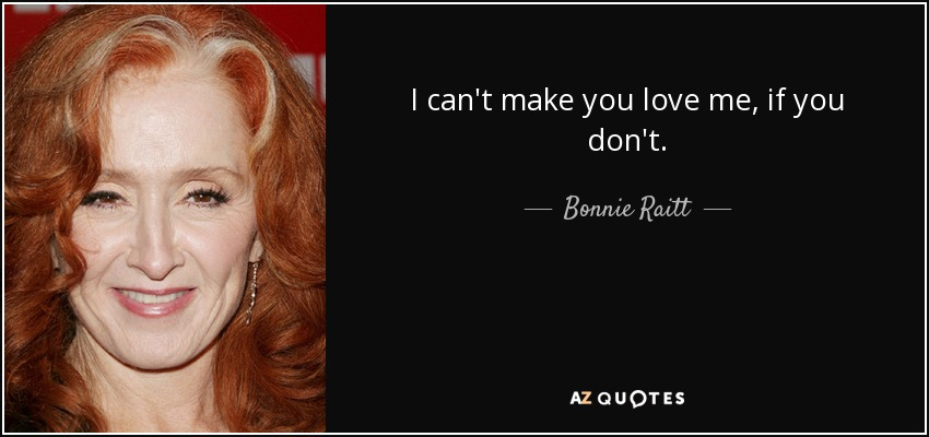 Bonnie Raitt Quote I Cant Make You Love Me If You Dont