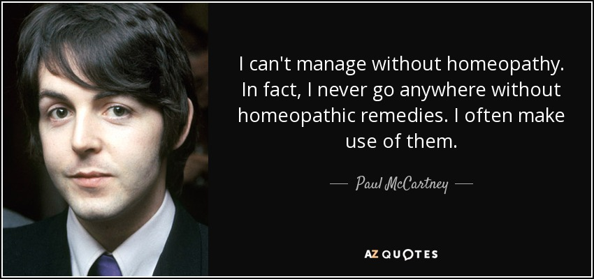 I can't manage without homeopathy. In fact, I never go anywhere without homeopathic remedies. I often make use of them. - Paul McCartney