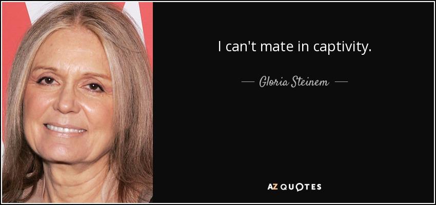 I can't mate in captivity. - Gloria Steinem