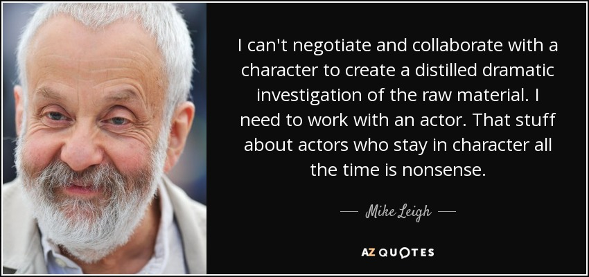 I can't negotiate and collaborate with a character to create a distilled dramatic investigation of the raw material. I need to work with an actor. That stuff about actors who stay in character all the time is nonsense. - Mike Leigh