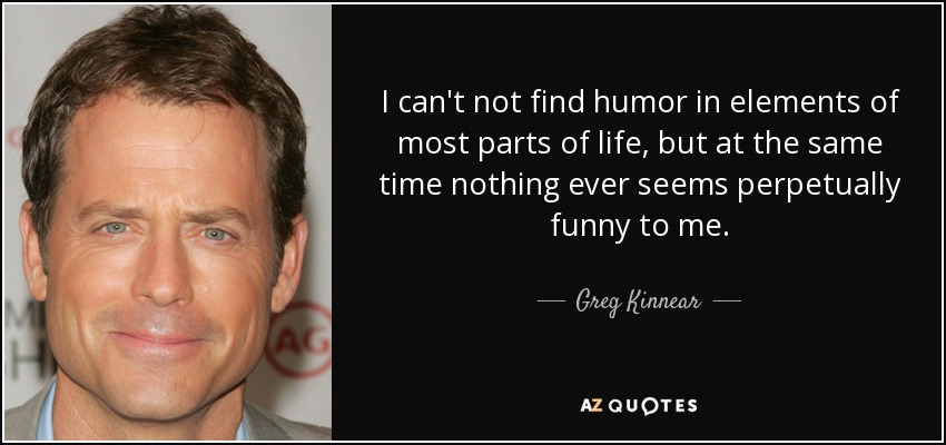 I can't not find humor in elements of most parts of life, but at the same time nothing ever seems perpetually funny to me. - Greg Kinnear