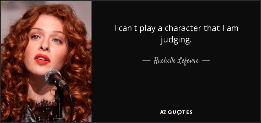 I can't play a character that I am judging. - Rachelle Lefevre