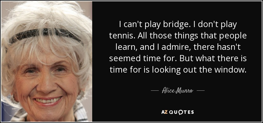 I can't play bridge. I don't play tennis. All those things that people learn, and I admire, there hasn't seemed time for. But what there is time for is looking out the window. - Alice Munro