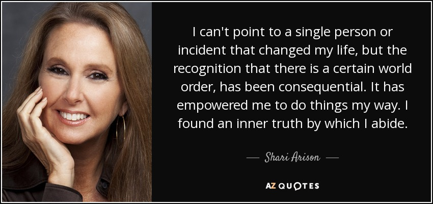 I can't point to a single person or incident that changed my life, but the recognition that there is a certain world order, has been consequential. It has empowered me to do things my way. I found an inner truth by which I abide. - Shari Arison