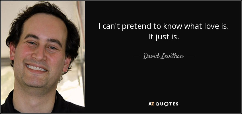 I can't pretend to know what love is. It just is. - David Levithan