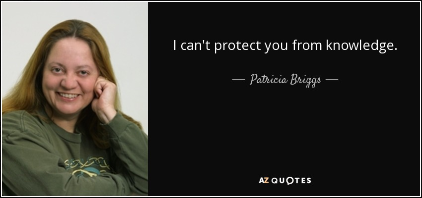 I can't protect you from knowledge. - Patricia Briggs