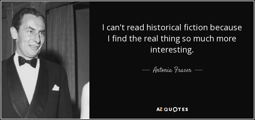 I can't read historical fiction because I find the real thing so much more interesting. - Antonia Fraser