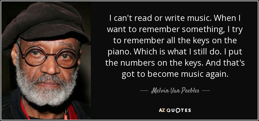 I can't read or write music. When I want to remember something, I try to remember all the keys on the piano. Which is what I still do. I put the numbers on the keys. And that's got to become music again. - Melvin Van Peebles