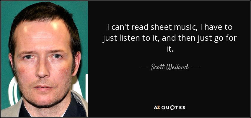I can't read sheet music, I have to just listen to it, and then just go for it. - Scott Weiland