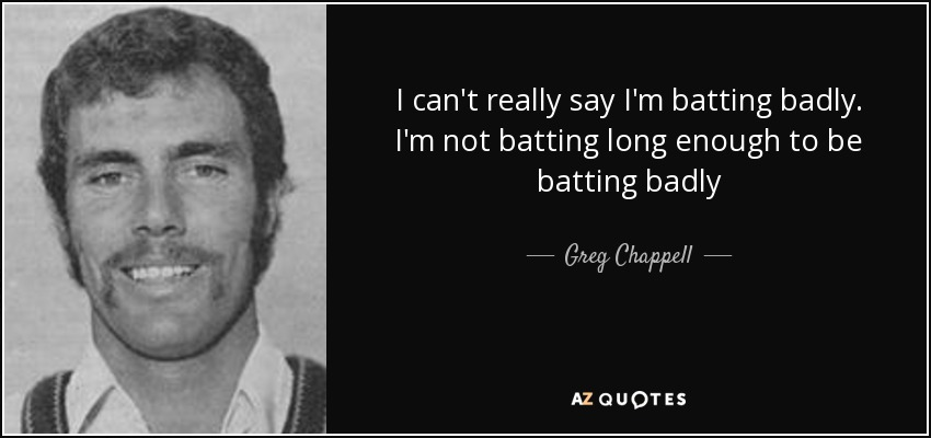 I can't really say I'm batting badly. I'm not batting long enough to be batting badly - Greg Chappell