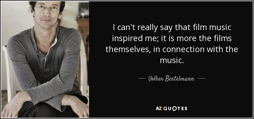 I can't really say that film music inspired me; it is more the films themselves, in connection with the music. - Volker Bertelmann