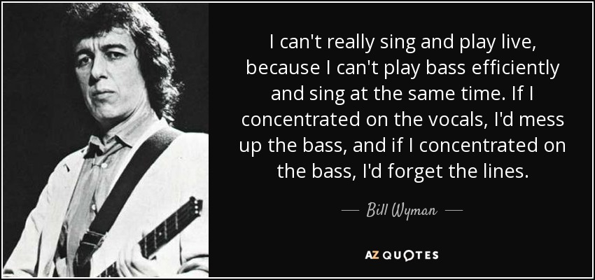 I can't really sing and play live, because I can't play bass efficiently and sing at the same time. If I concentrated on the vocals, I'd mess up the bass, and if I concentrated on the bass, I'd forget the lines. - Bill Wyman