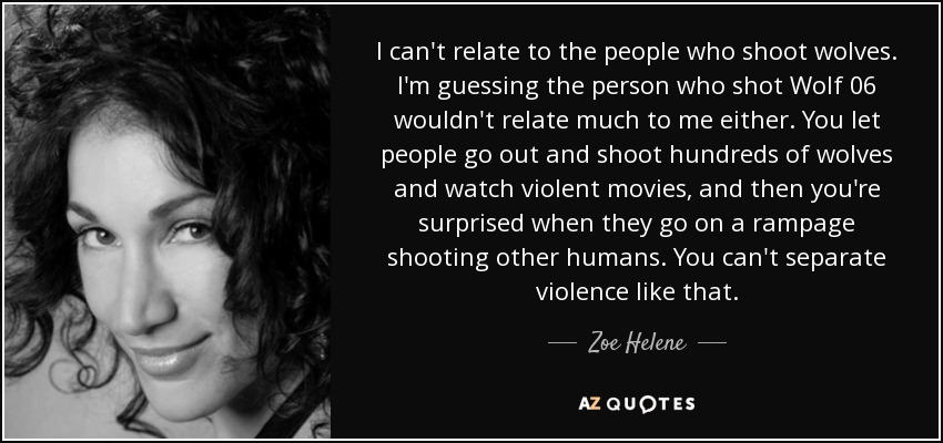I can't relate to the people who shoot wolves. I'm guessing the person who shot Wolf 06 wouldn't relate much to me either. You let people go out and shoot hundreds of wolves and watch violent movies, and then you're surprised when they go on a rampage shooting other humans. You can't separate violence like that. - Zoe Helene