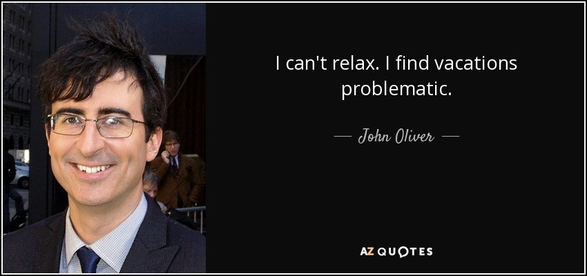 I can't relax. I find vacations problematic. - John Oliver