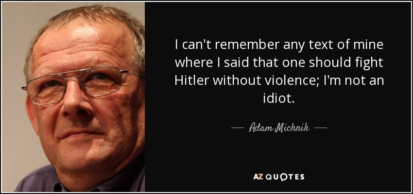I can't remember any text of mine where I said that one should fight Hitler without violence; I'm not an idiot. - Adam Michnik
