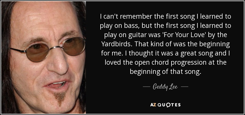 I can't remember the first song I learned to play on bass, but the first song I learned to play on guitar was 'For Your Love' by the Yardbirds. That kind of was the beginning for me. I thought it was a great song and I loved the open chord progression at the beginning of that song. - Geddy Lee