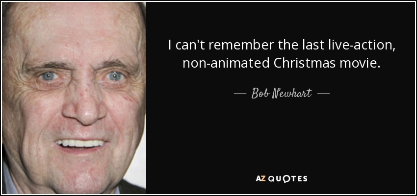 I can't remember the last live-action, non-animated Christmas movie. - Bob Newhart