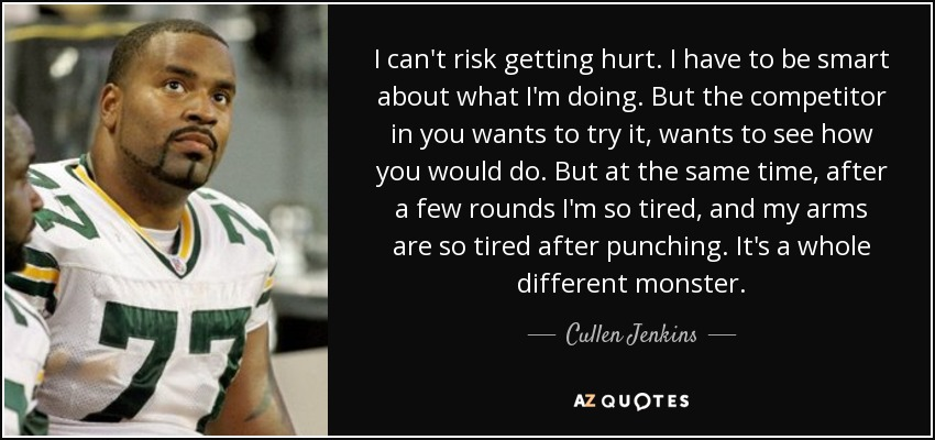 I can't risk getting hurt. I have to be smart about what I'm doing. But the competitor in you wants to try it, wants to see how you would do. But at the same time, after a few rounds I'm so tired, and my arms are so tired after punching. It's a whole different monster. - Cullen Jenkins