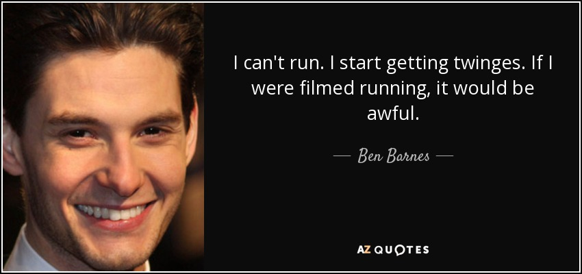 I can't run. I start getting twinges. If I were filmed running, it would be awful. - Ben Barnes