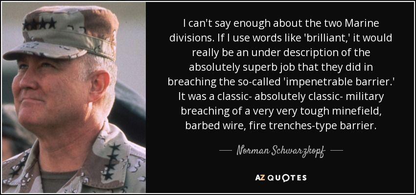 I can't say enough about the two Marine divisions. If I use words like 'brilliant,' it would really be an under description of the absolutely superb job that they did in breaching the so-called 'impenetrable barrier.' It was a classic- absolutely classic- military breaching of a very very tough minefield, barbed wire, fire trenches-type barrier. - Norman Schwarzkopf
