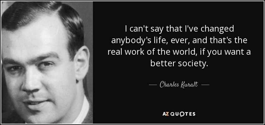 I can't say that I've changed anybody's life, ever, and that's the real work of the world, if you want a better society. - Charles Kuralt