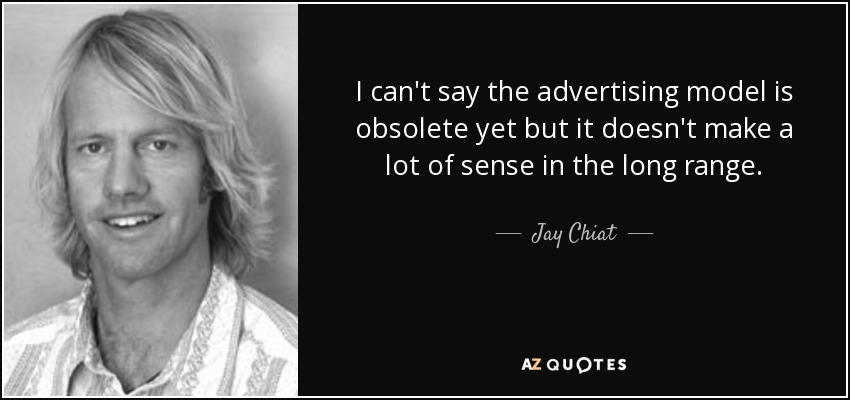 I can't say the advertising model is obsolete yet but it doesn't make a lot of sense in the long range. - Jay Chiat