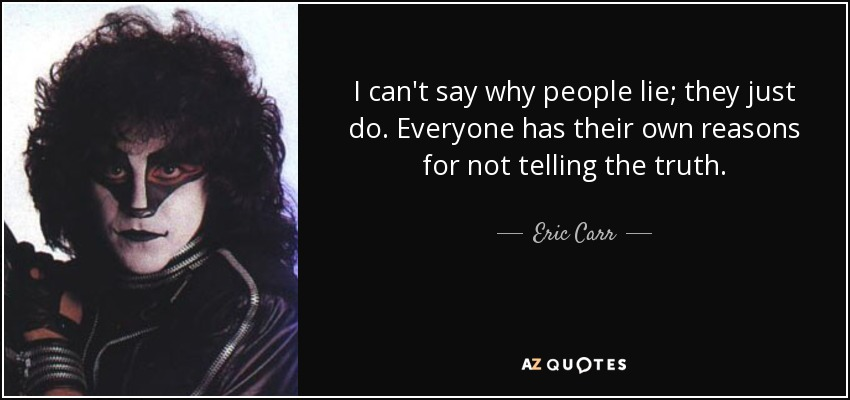 I can't say why people lie; they just do. Everyone has their own reasons for not telling the truth. - Eric Carr