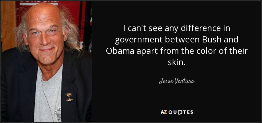 I can't see any difference in government between Bush and Obama apart from the color of their skin. - Jesse Ventura