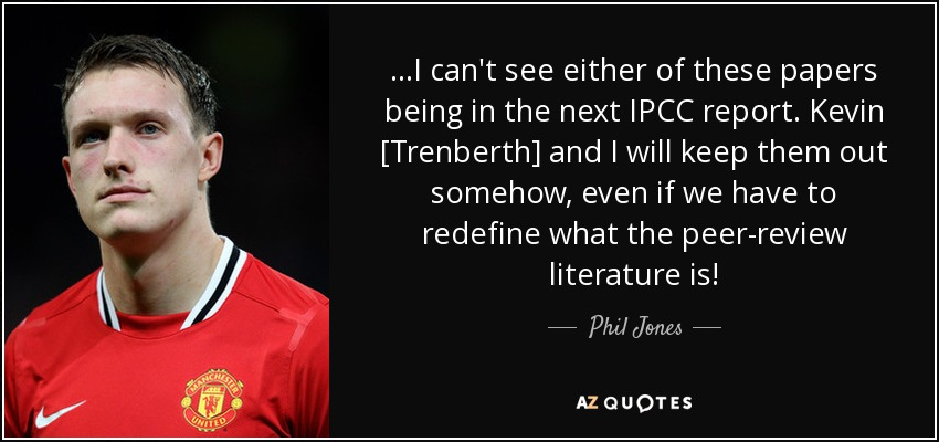 ...I can't see either of these papers being in the next IPCC report. Kevin [Trenberth] and I will keep them out somehow, even if we have to redefine what the peer-review literature is! - Phil Jones