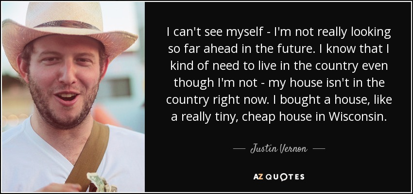 I can't see myself - I'm not really looking so far ahead in the future. I know that I kind of need to live in the country even though I'm not - my house isn't in the country right now. I bought a house, like a really tiny, cheap house in Wisconsin. - Justin Vernon