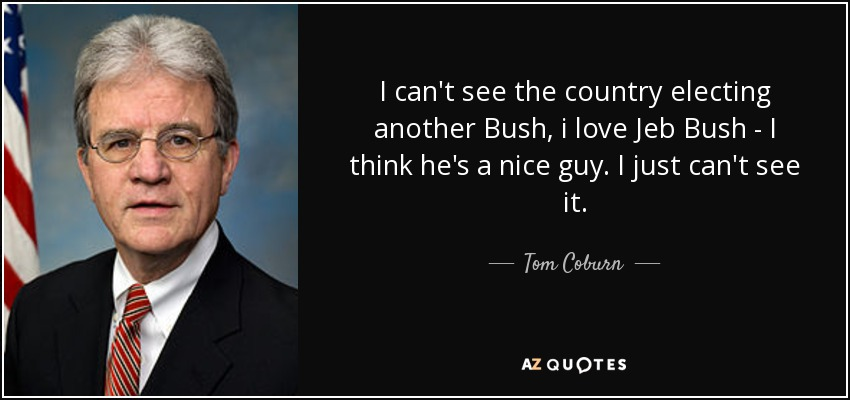 Tom Coburn Quote I Can't See The Country Electing Another Bush I Adorable Jeb Bush Quotes