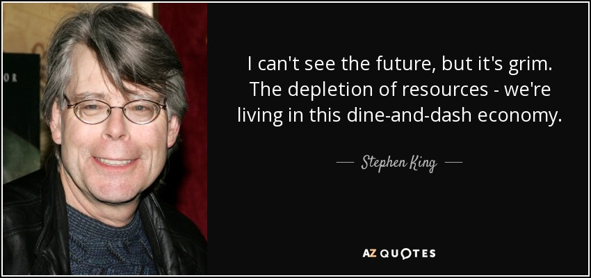I can't see the future, but it's grim. The depletion of resources - we're living in this dine-and-dash economy. - Stephen King