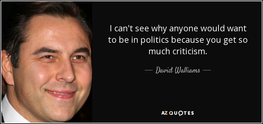 I can't see why anyone would want to be in politics because you get so much criticism. - David Walliams