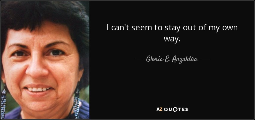 I can't seem to stay out of my own way. - Gloria E. Anzaldúa