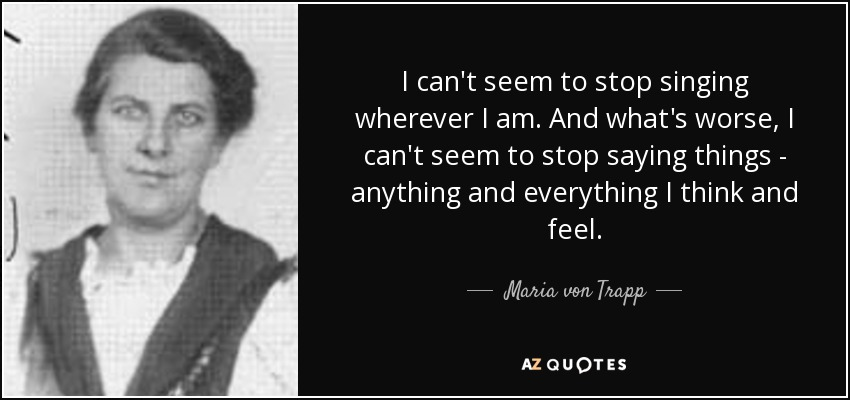 I can't seem to stop singing wherever I am. And what's worse, I can't seem to stop saying things - anything and everything I think and feel. - Maria von Trapp