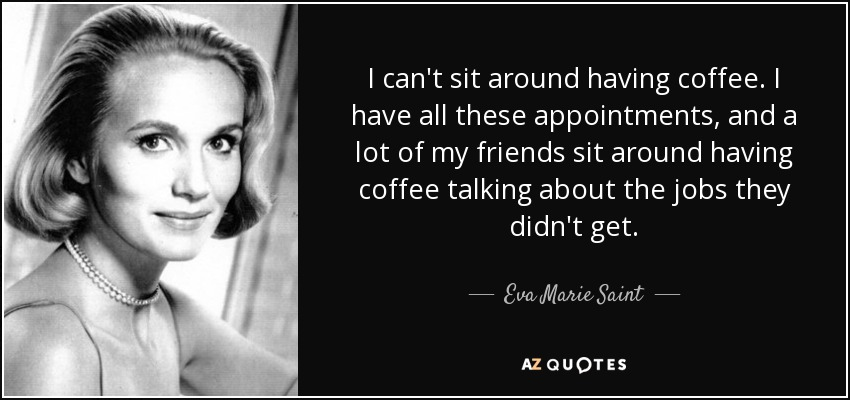 I can't sit around having coffee. I have all these appointments, and a lot of my friends sit around having coffee talking about the jobs they didn't get. - Eva Marie Saint