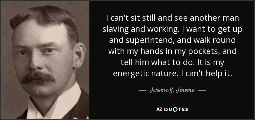 I can't sit still and see another man slaving and working. I want to get up and superintend, and walk round with my hands in my pockets, and tell him what to do. It is my energetic nature. I can't help it. - Jerome K. Jerome