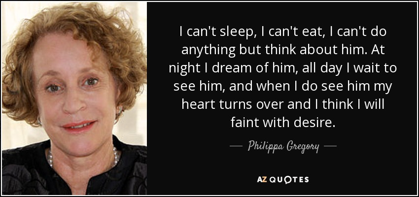 I can't sleep, I can't eat, I can't do anything but think about him. At night I dream of him, all day I wait to see him, and when I do see him my heart turns over and I think I will faint with desire. - Philippa Gregory