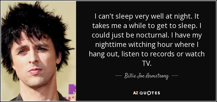 I can't sleep very well at night. It takes me a while to get to sleep. I could just be nocturnal. I have my nighttime witching hour where I hang out, listen to records or watch TV. - Billie Joe Armstrong